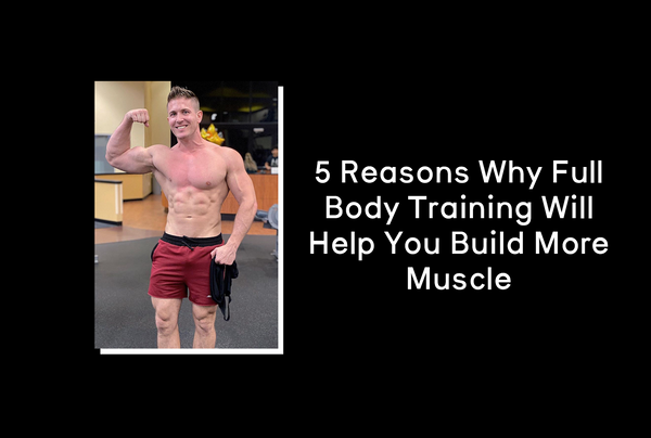 5 Reasons Why Full Body Training Will Help You Build More Muscle