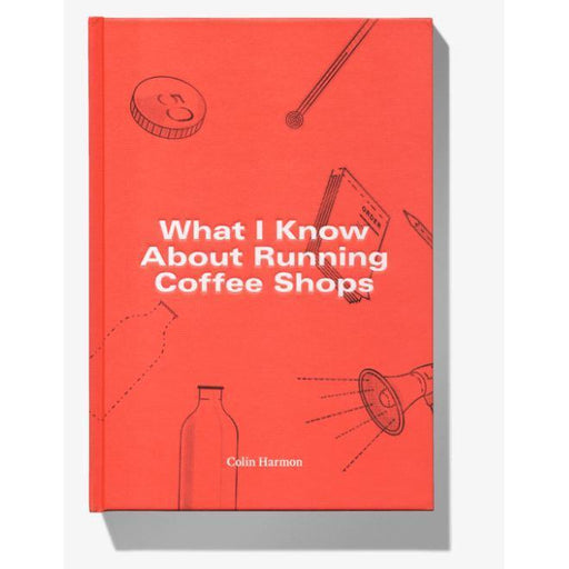 What I Know About Running Coffee Shops by Colin Harmon-Other-Coffee Hit