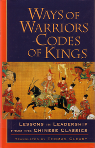 Ways of Warriors, Codes of Kings: Lessons in Leadership from the Chinese Classics By Thomas Cleary