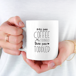 May your coffee be stronger than your toddler : Coffee - Tea Mug