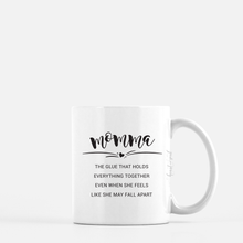 Load image into Gallery viewer, white ceramic mug with black writing saying momma the glue that holds everything together even when she feels like she may fall apart. plain white background