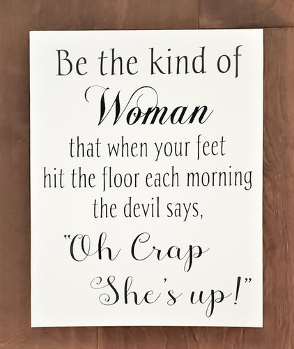 Be the kind of Woman that when your feet hit the floor each morning the devil says