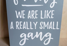 Load image into Gallery viewer, We are more than family we are like a really small gang, funny family sign, family humor