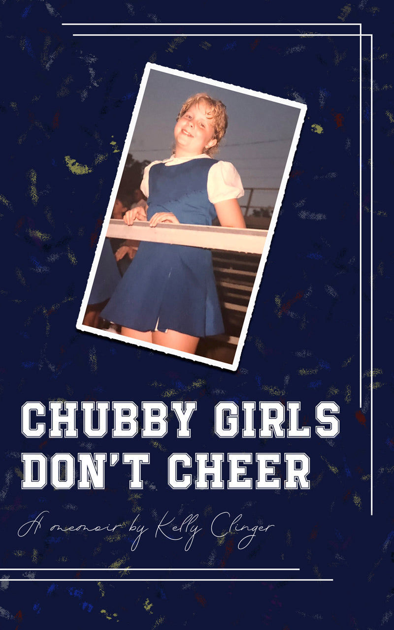 Chubby Girls Don't Cheer - A Memoir by Kelly Clinger