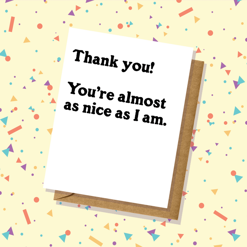 Almost As Nice As I Am Thank You Card