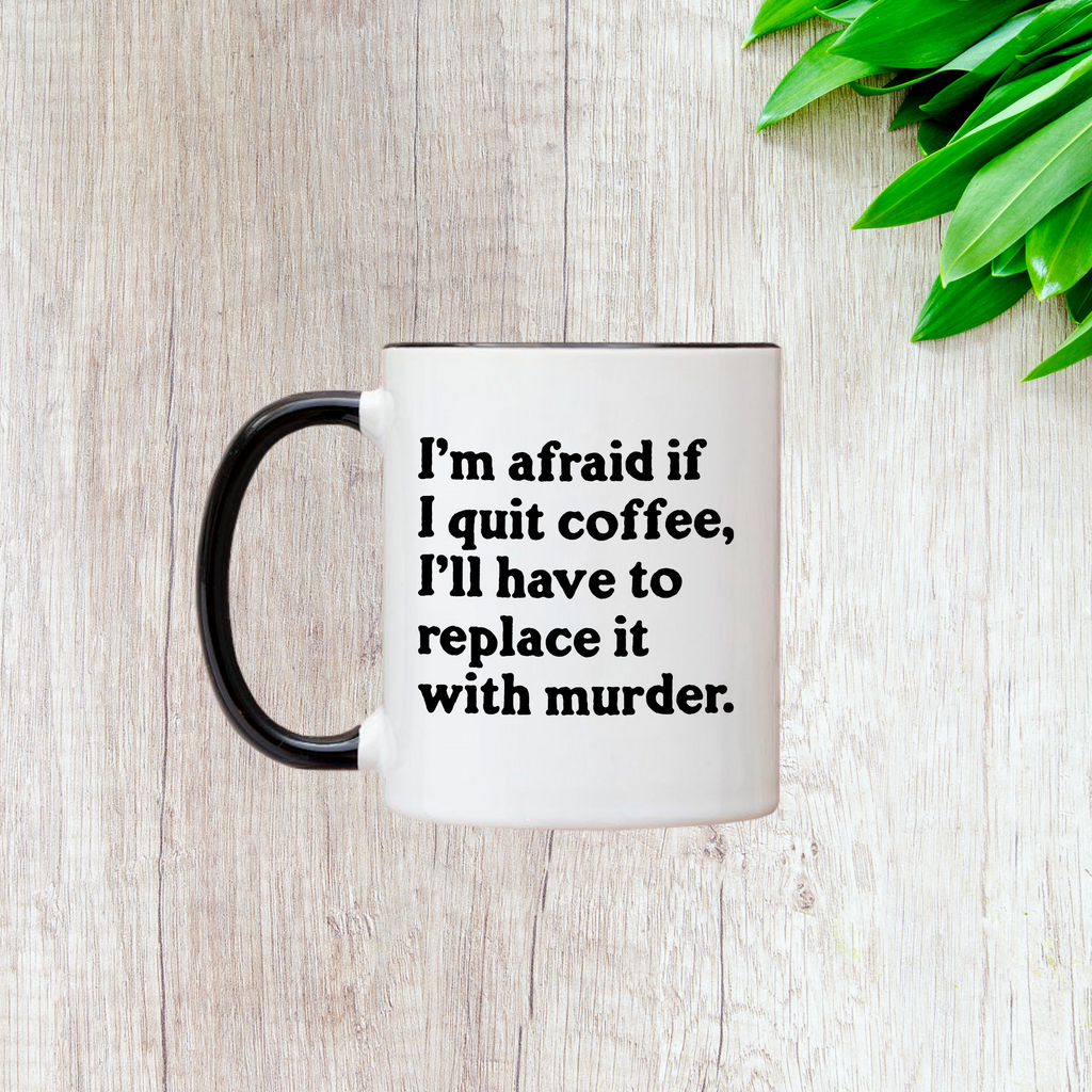 I'm Afraid If I Quit Coffee 11oz Mug