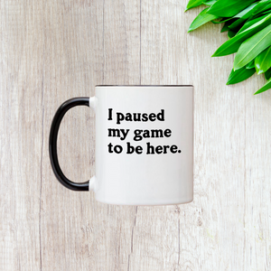 I Paused My Game To Be Here 11oz Mug