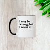 I May Be Wrong, But I Doubt It 11oz Mug
