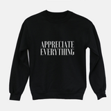 Appreciate Everything - Unisex Sweatshirt (3 Colors Available)