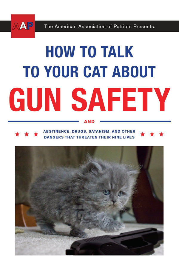 How To Talk To Your Cat About Gun Safety And Abstinice, Drugs, Satanism, And Other Dangers That Threaten Their Nine Lives (Book)