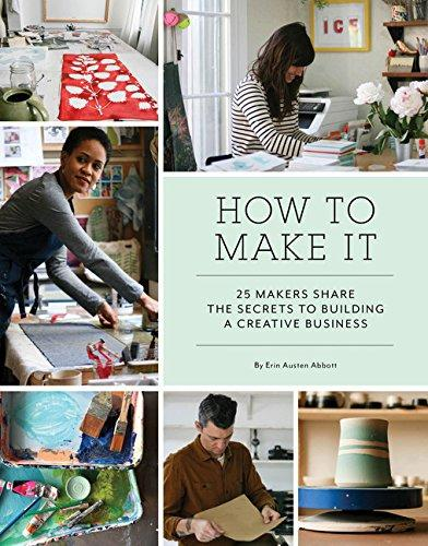 How To Make It: 25 Makers Share The Secrets To Building A Creative Business (Book)