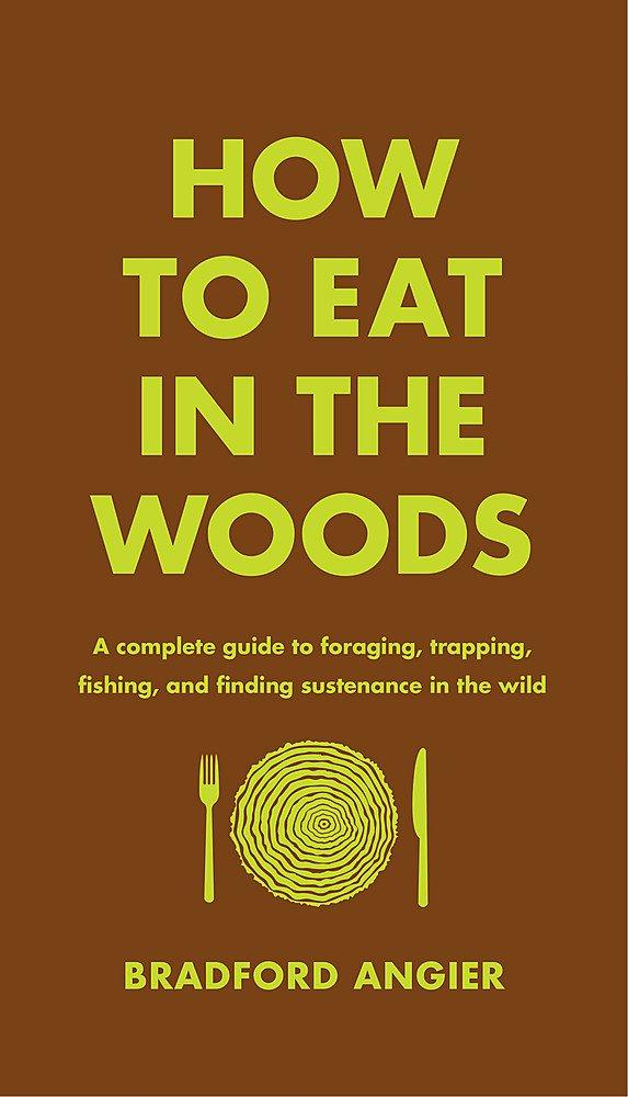 How To Eat In The Woods: A Complete Guide To Foraging, Trapping, Fishing, And Finding Sustenance In The Wild (Book)