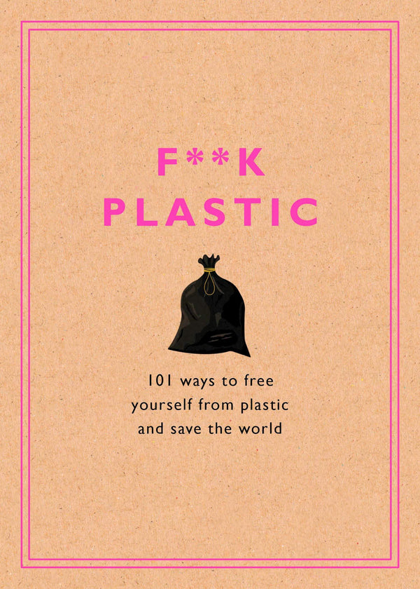 F**k Plastic: 101 Ways To Free Yourself From Plastic And Save The World (Book)