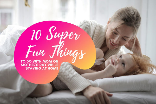 10 Super Fun Things To Do With Mom On Mother's Day While Staying At Home