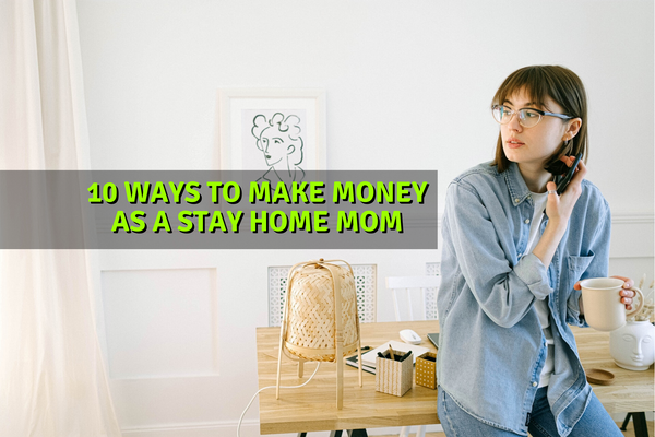 10 Ways To Make Money As A Stay Home Mom