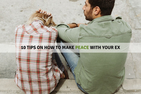 10 Tips On How To Make Peace With Your Ex