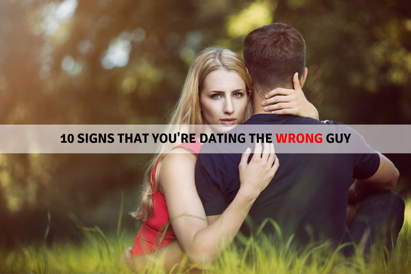 10 Signs That You're Dating The Wrong Guy