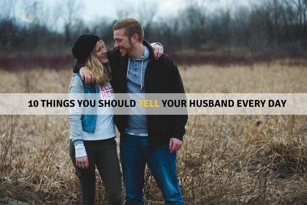 10 Things You Should Tell Your Husband Every Day