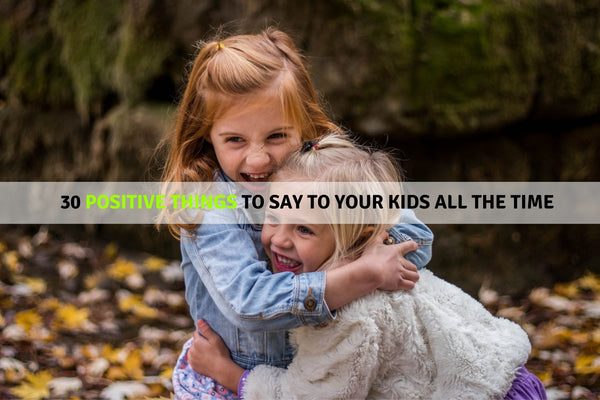 30 Positive Things To Say To Your Kids All The Time
