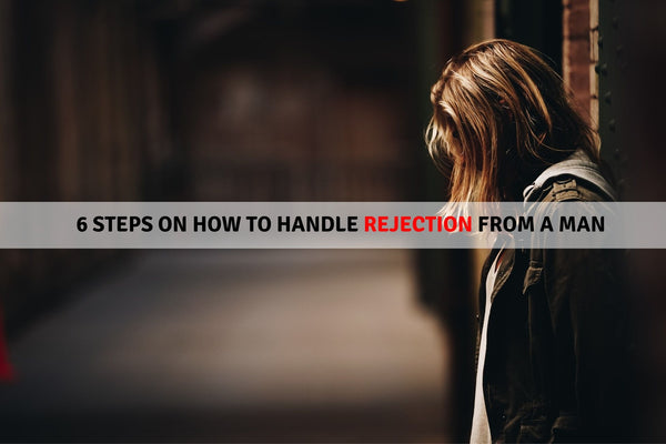 6 Steps On How To Handle Rejection From A Man
