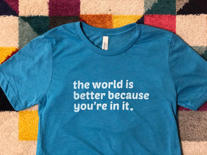 The Tee that Reminds Everyone that the World is Better with Them in It