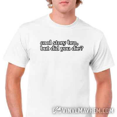 Cool Story Bro But Did You Die T-Shirt
