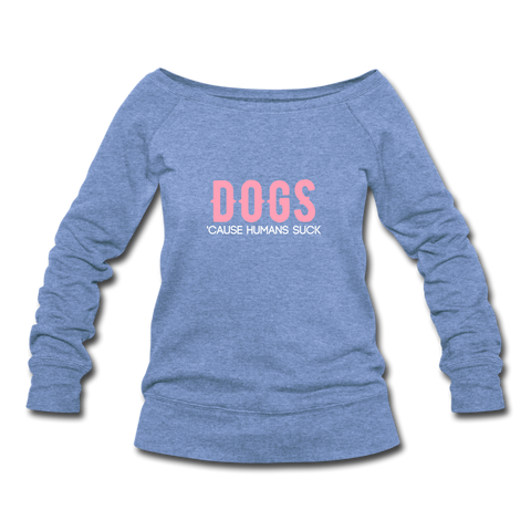 DOGS 'Cause Humans Suck Women's Wideneck Sweatshirt - heather Blue