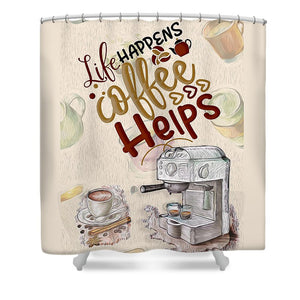 Life Happens Coffee Helps - Shower Curtain
