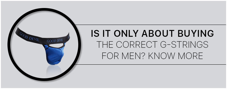 Is it only about buying the correct G-Strings for men? Know more|