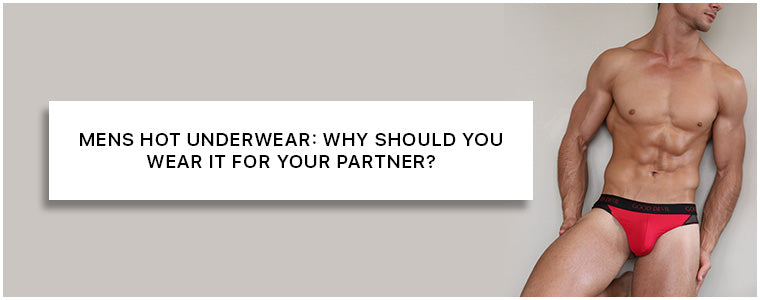 Mens Hot Underwear: Why should you wear it for your partner?