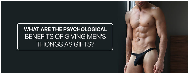 What are the psychological benefits of giving Men's Thongs as gifts?
