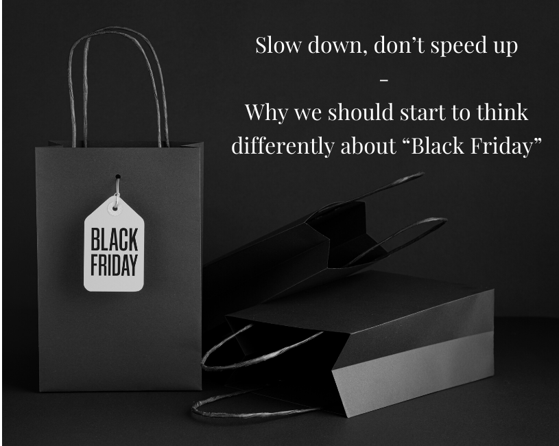 "Slow down, don't speed up - Why we should start to think differently about ""Black Friday"""