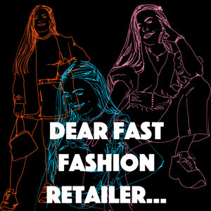 DEAR FAST FASHION RETAILER...