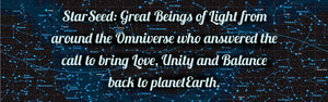 StarSeed are Great Beings of Light from around the Omniverse who answered the call to bring love, unity and balance back to planet Earth