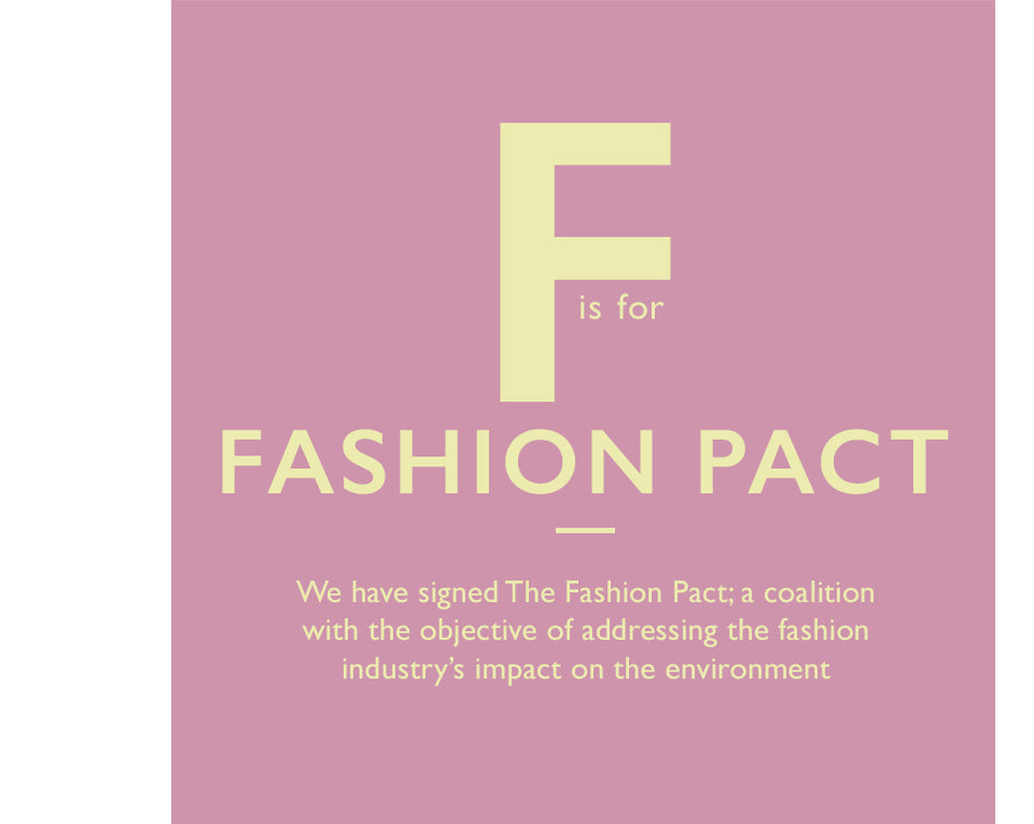 F is for Fashion Pact. We have signed The Fashion Pact; a coalition with the objective of addressing the fashion industry's impact on the environment