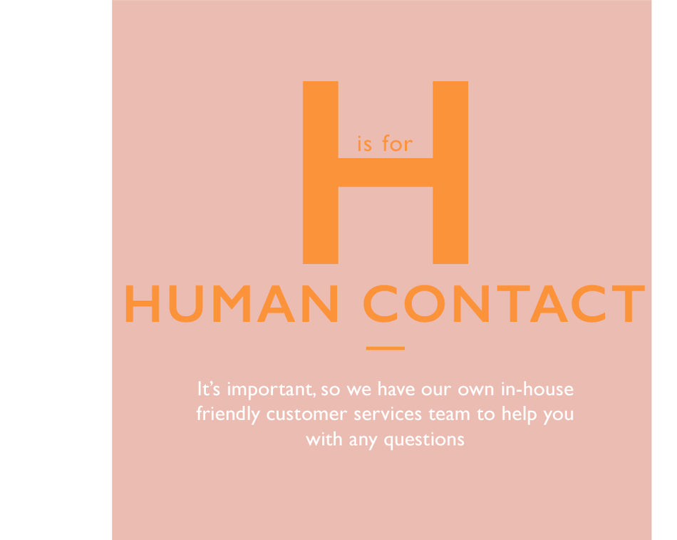 H is for Human Contact. It's important, so we have our own in-house friendly customer services team to help you with any questions