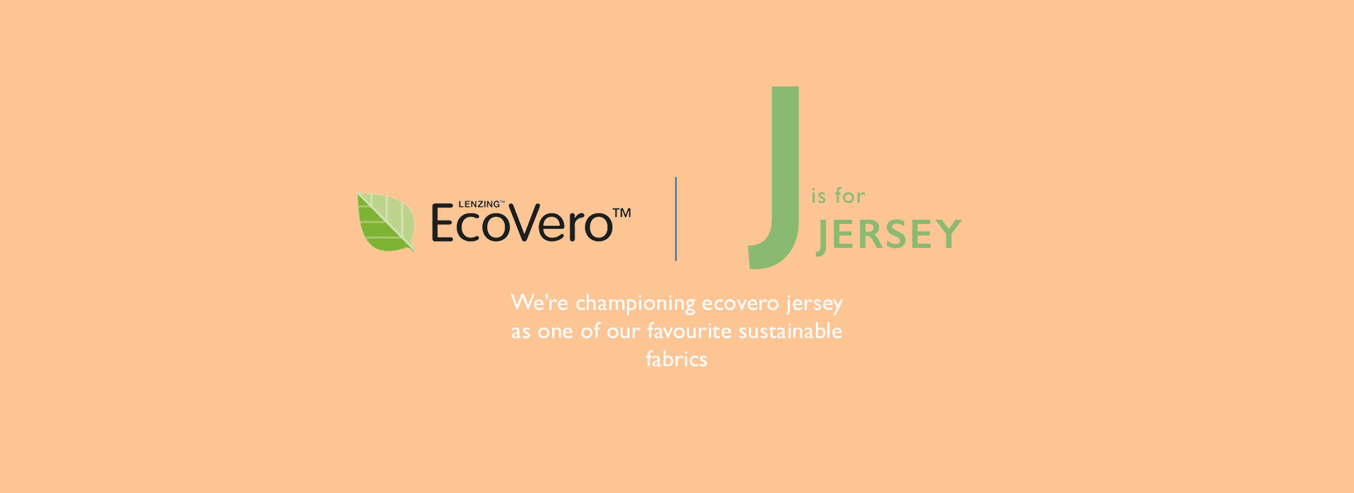 J is for Jersey. We're championing ecovero jersey as one of our favourite sustainable fabrics
