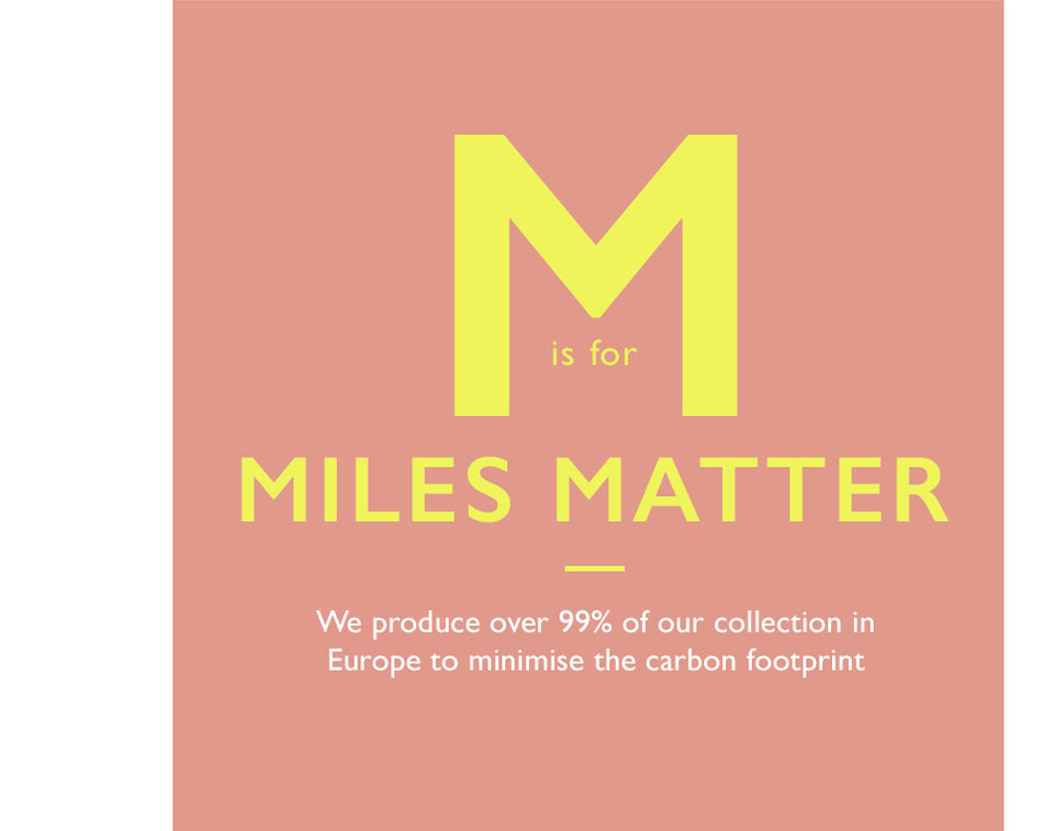 M is for Miles Matter. We produce over 90% of our collection in Europe to minimise the carbon footprint