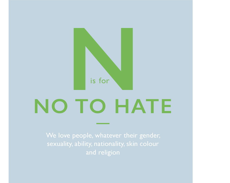 N is for No to Hate. We love people, whatever their gender, sexuality, ability, nationality, skin colour and religion