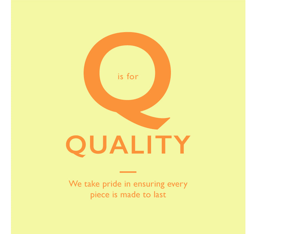 Q is for Quality. We take pride in ensuring every piece is made to last
