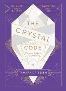 The Crystal Code – Balance Your Energy, Transform Your Life - Tamara Driessen