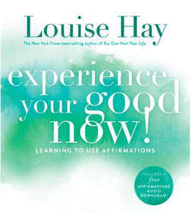 Experience Your Good Now Louise Hay