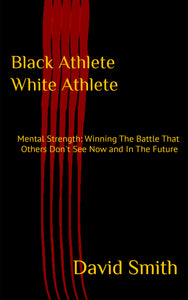 Black Athlete White Athlete: Mental Strength: Winning The Battle That Others Don't See Now And In The Future - Ebook