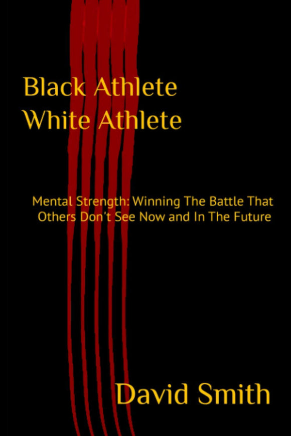 Black Athlete White Athlete: Mental Strength: Winning The Battle That Others Don't See Now And In The Future- Paperback