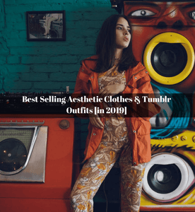 Best Selling Aesthetic Clothes & Tumblr Outfits [in 2019]