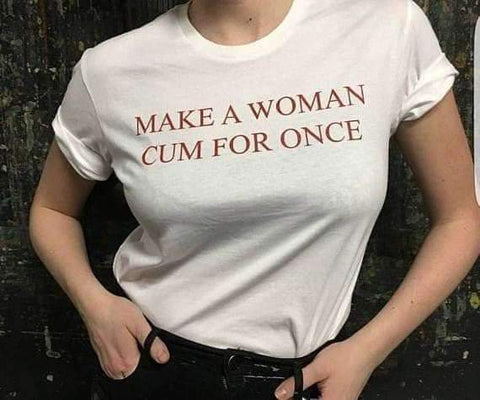 MAKE A WOMAN CUM FOR ONCE TEE-Cosmique Studio