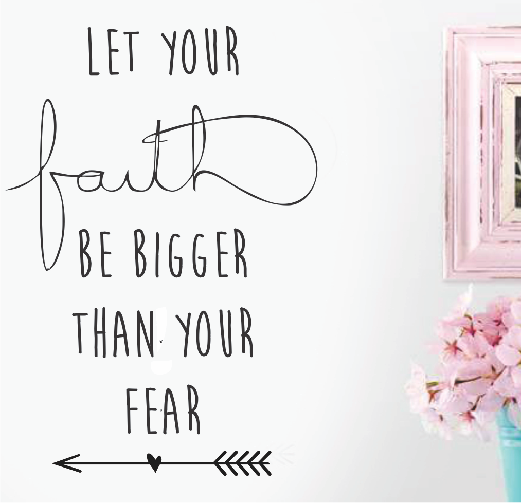 FAITH BE BIGGER THAN FEAR