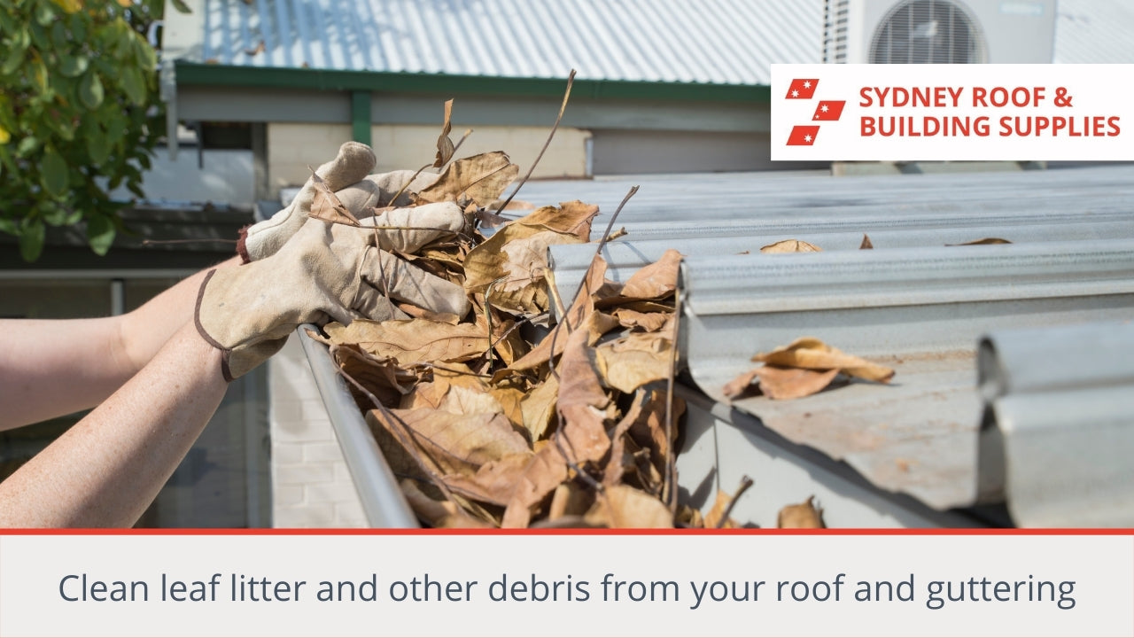 Clean leaf litter and other debris from your roof and guttering