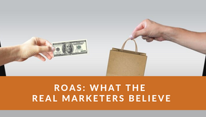 ROAS - What the REAL Marketers Believe