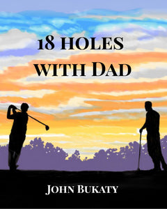 18 Holes with Dad - By John Bukaty